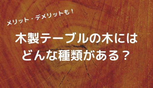 木製テーブルの木にはどんな種類がある?メリット・デメリットを知ろう