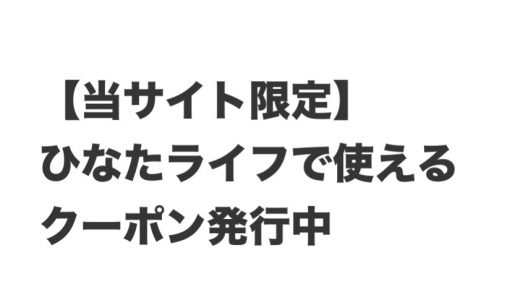 【当サイト限定】ひなたライフで使えるお得なクーポン発行中