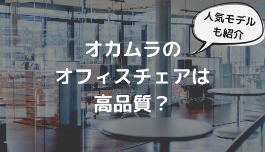 オカムラのオフィスチェアは高品質?評判と人気モデルを解説